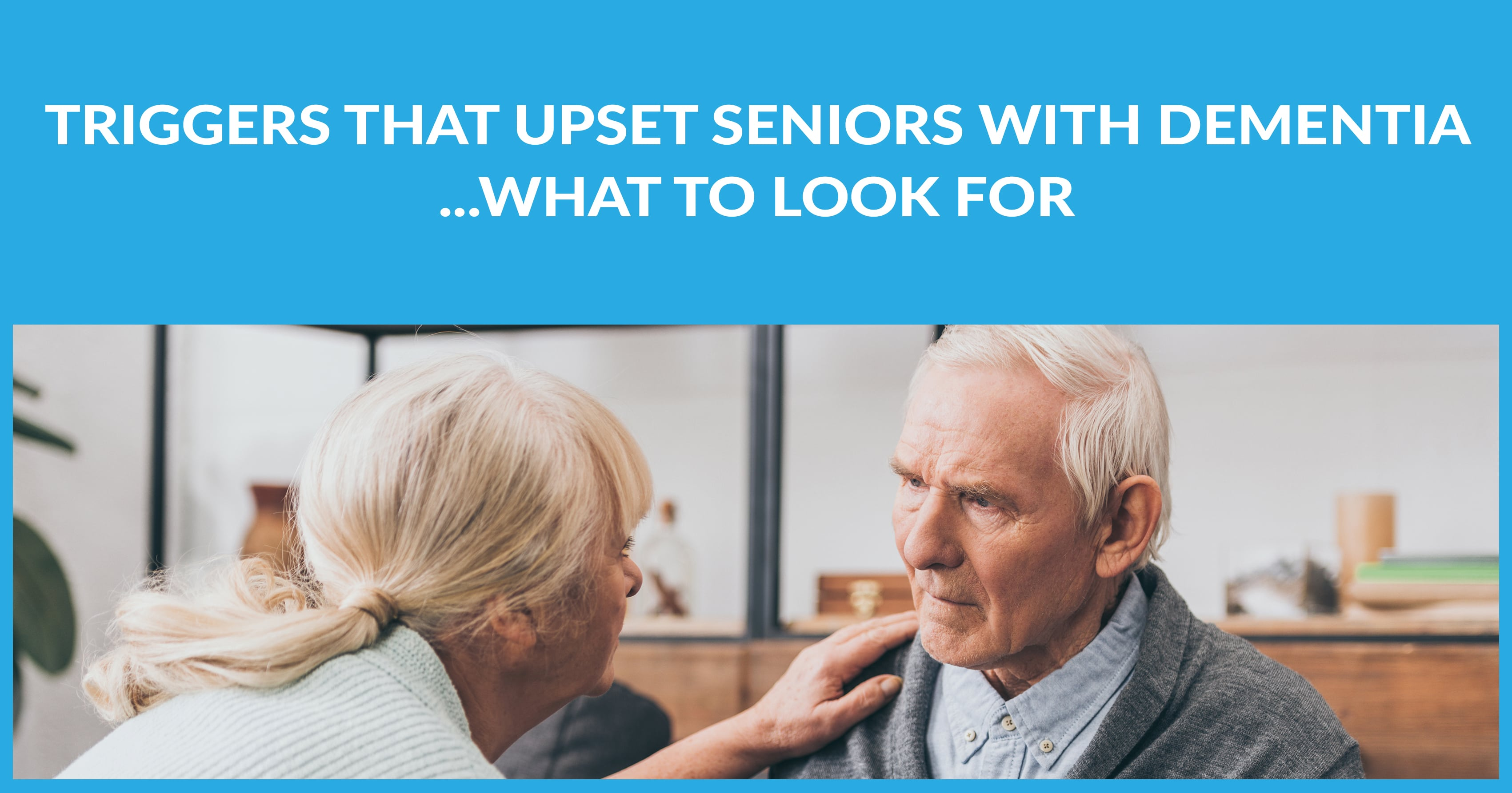 Triggers That Upset Seniors with Dementia What to Look For